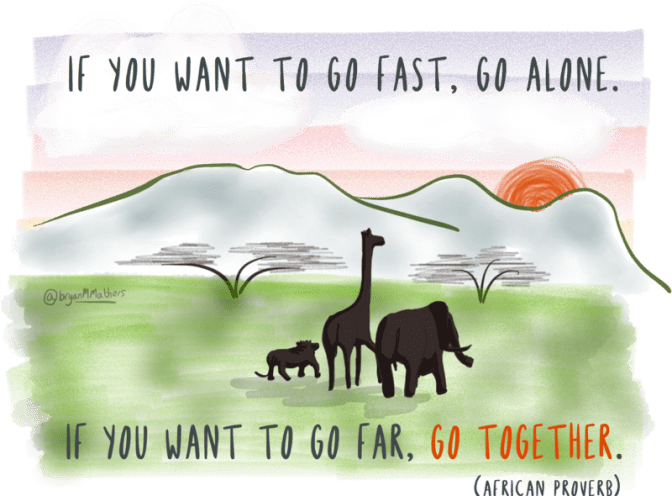 """""""If you want to go fast, go alone. If you want to go far, go together."""" (African proverb)"""
