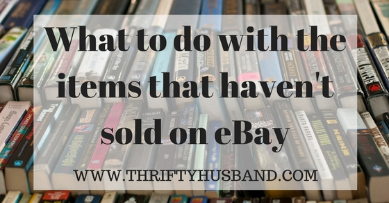what to do with items that haven t sold on ebay thrifty husband