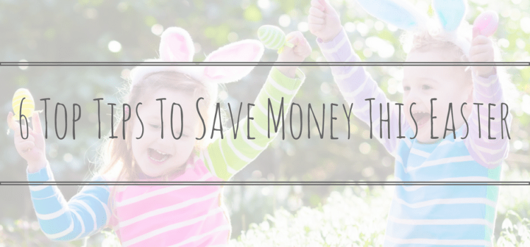 6 Top Tips To Save Money This Easter