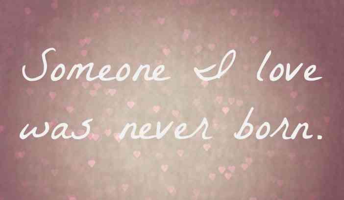 someone I love was never born