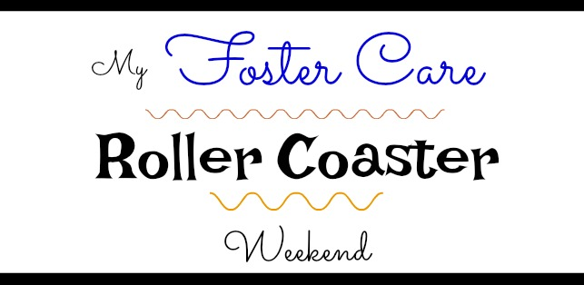 An Emotional Foster Care Roller Coaster Weekend