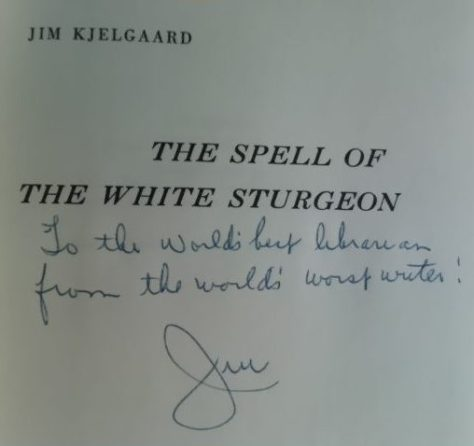 """To The World's Best Librarian From The World's Worst Writer Jim"". A Uniquely Personal Inscription, Found On a Signed First Edition Copy of The Spell of The White Sturgeon By Jim Kjelgaard. From The Book collection of Michael Patrick McCarty"