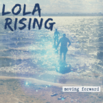 "Lola Rising's new EP is looking up and ""Moving Forward"" (Premiere Play)"