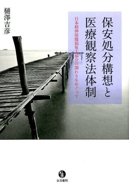 保安処分構想と医療観察法体制 日本精神保健福祉士協会の関わりをめぐって [ 樋澤吉彦 ]