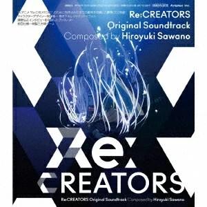 Re:CREATORS Original Soundtrack [ Hiroyuki Sawano ]