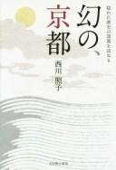 幻の、京都 隠れた歴史の深淵を訪ねる[本/雑誌] / 西川照子/著