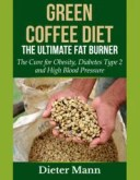 Green Coffee Diet, the Ultimate Fat BurnerThe Cure for Obesity, Diabetes Type 2 and High Blood Pressure【電子書籍】[ Dieter Ma..