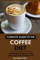 Complete Guide to the Coffee Diet: A Beginners Guide & 7-Day Meal Plan for Weight Loss【電子書籍】[ Dr. Emma Tyler ]