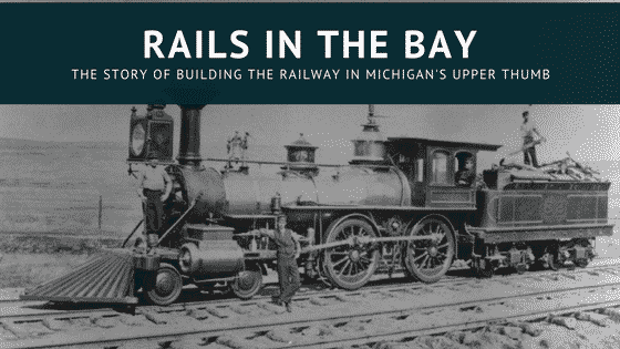 Rails in the Bay - Building Railroad in Michigan's Thumb