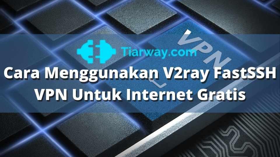 Cara Menggunakan V2ray FastSSH VPN Untuk Internet Gratis