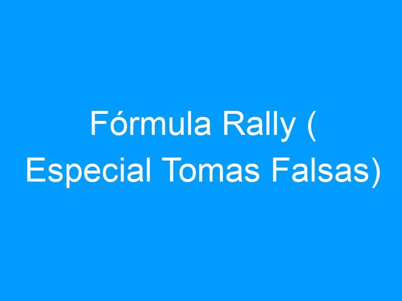 Fórmula Rally ( Especial Tomas Falsas)