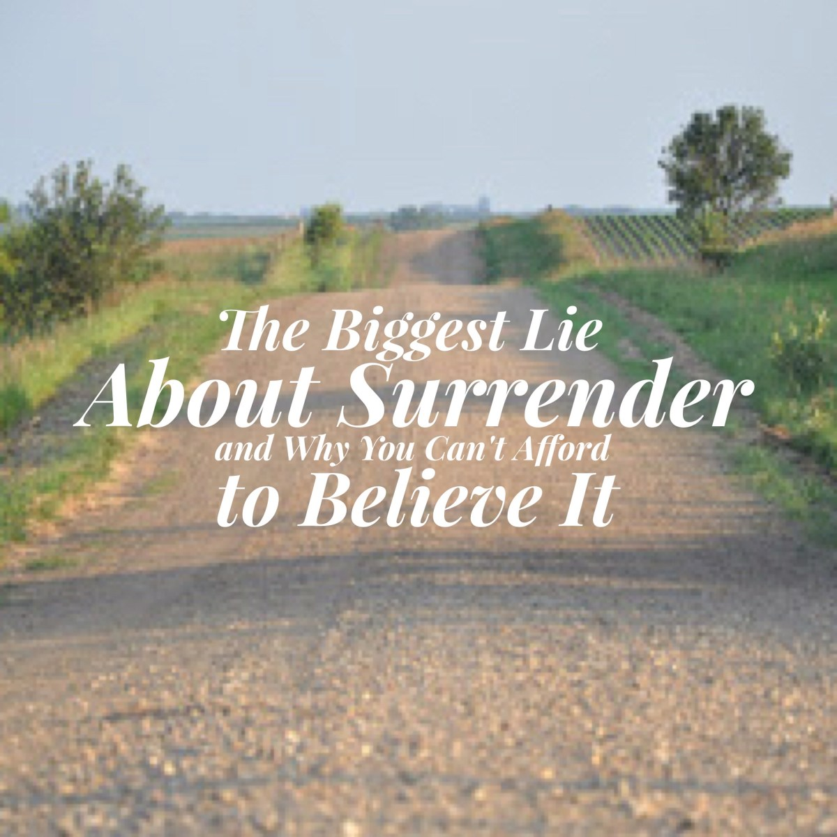 The Biggest Lie About Surrender – and Why You Can't Afford to Believe It