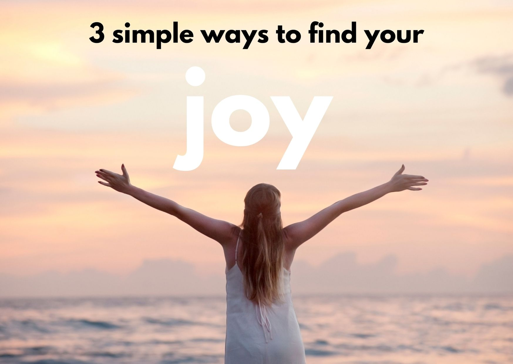 A woman with her arms wide open by the sea and the title 3 simple ways to find your joy