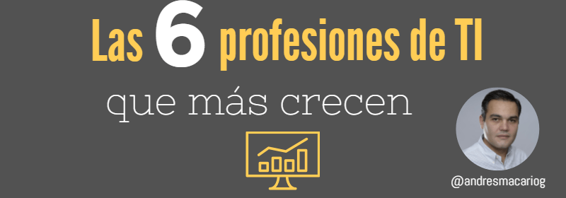 Las 6 profesiones de TI que más crecen - Andres Macario