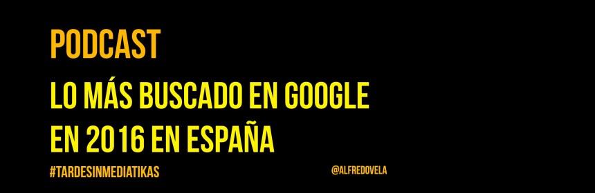Lo más buscado en Google en 2016 en España (Podcast)