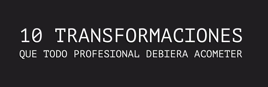 10 transformaciones que todo profesional debiera acometer