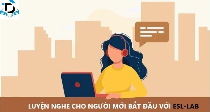 LUYỆN NGHE TIẾNG ANH CHO NGƯỜI MỚI BẮT ĐẦU VỚI ESL-LAB.