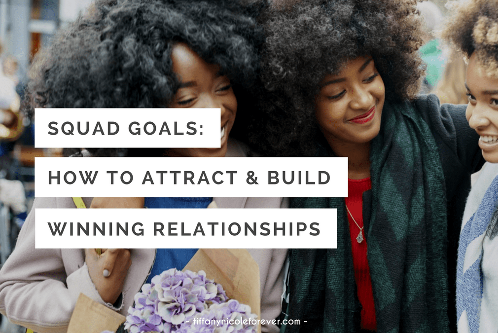 squad goals - how to attract and build winning relationships - Tiffany Nicole Forever Blog