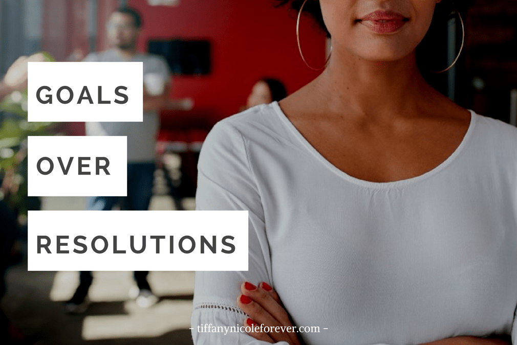 Goals over Resolutions - how to set goals and find success - Tiffany Nicole Forever