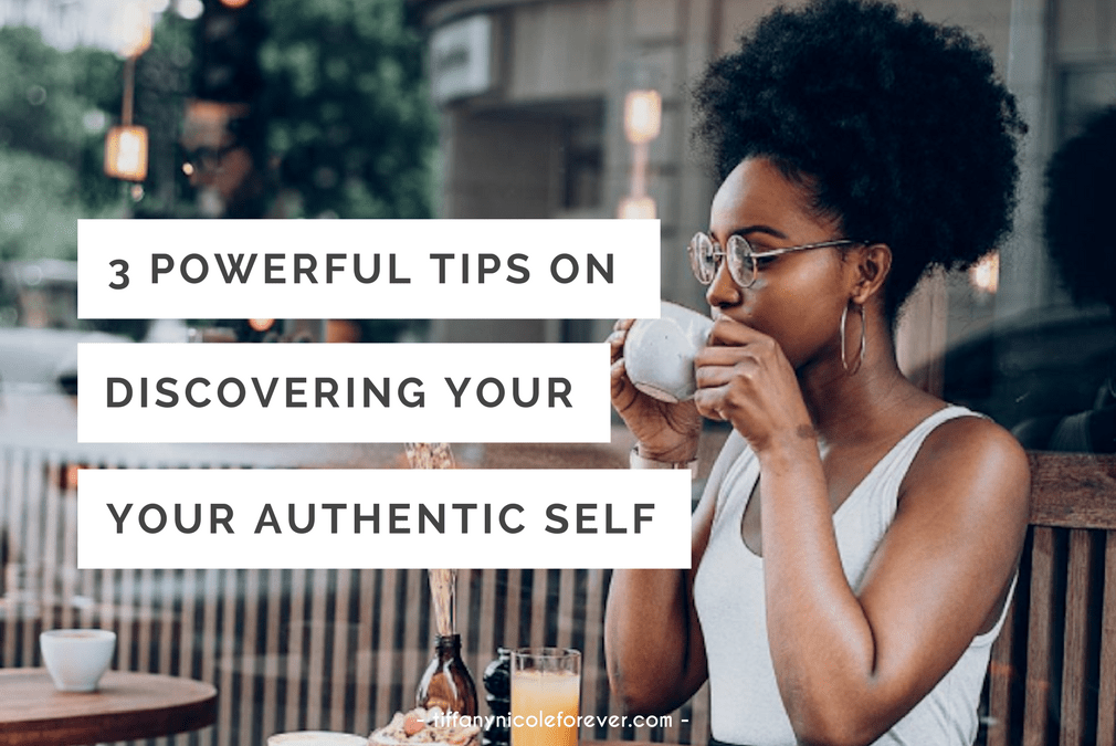 3 powerful tips to discovering your authentic self - Tiffany Nicole Forever Blog