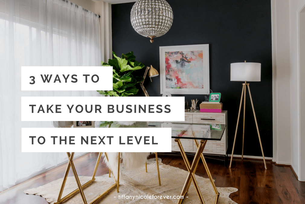 3 ways to take your business to the next level - Tiffany Nicole Forever Blog