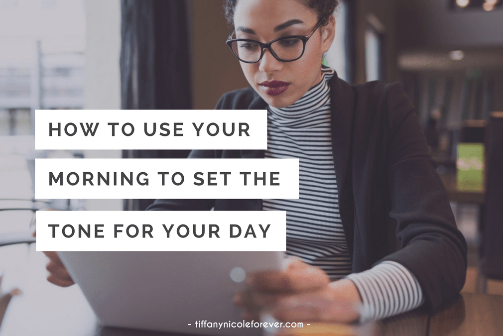 how to use your morning to set the tone for your day - Tiffany Nicole Forever