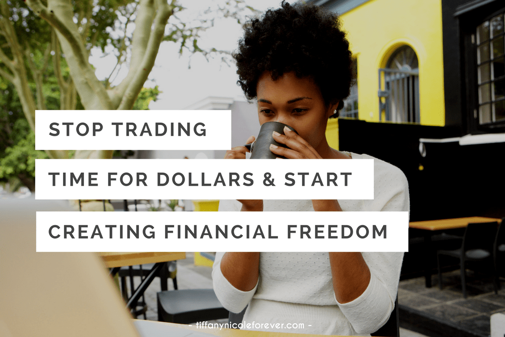 stop trading hours for dollars and start creating financial freedom - Tiffany Nicole Forever Blog