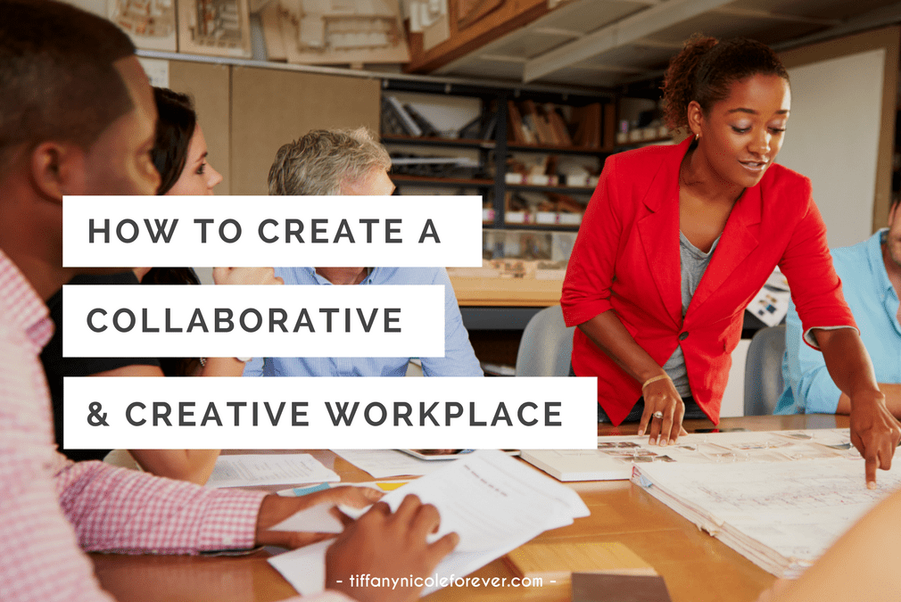 how to create a collaborative and creative workplace - Tiffany Nicole Forever Blog
