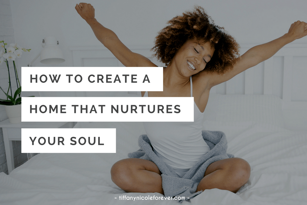 how to create a home that nurtures your soul - Tiffany Nicole Forever Blog