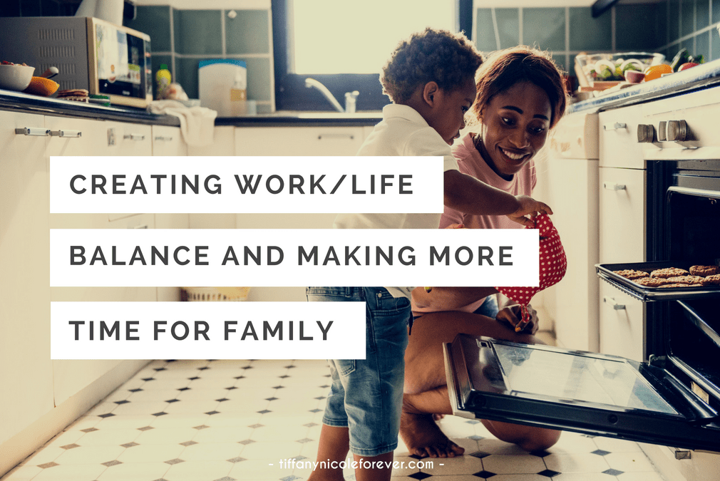 creating work life balance and making more time for family - Tiffany Nicole Forever Blog