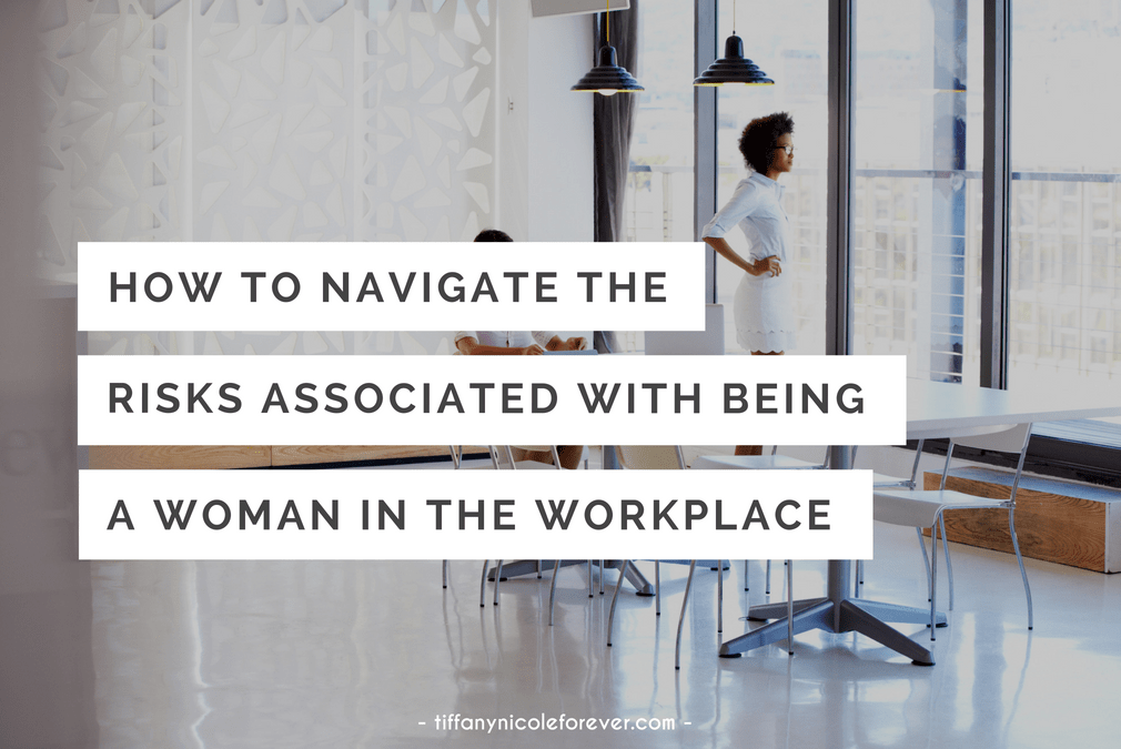 how to navigate the risks associated with being a woman in the workplace - Tiffany Nicole Forever Blog