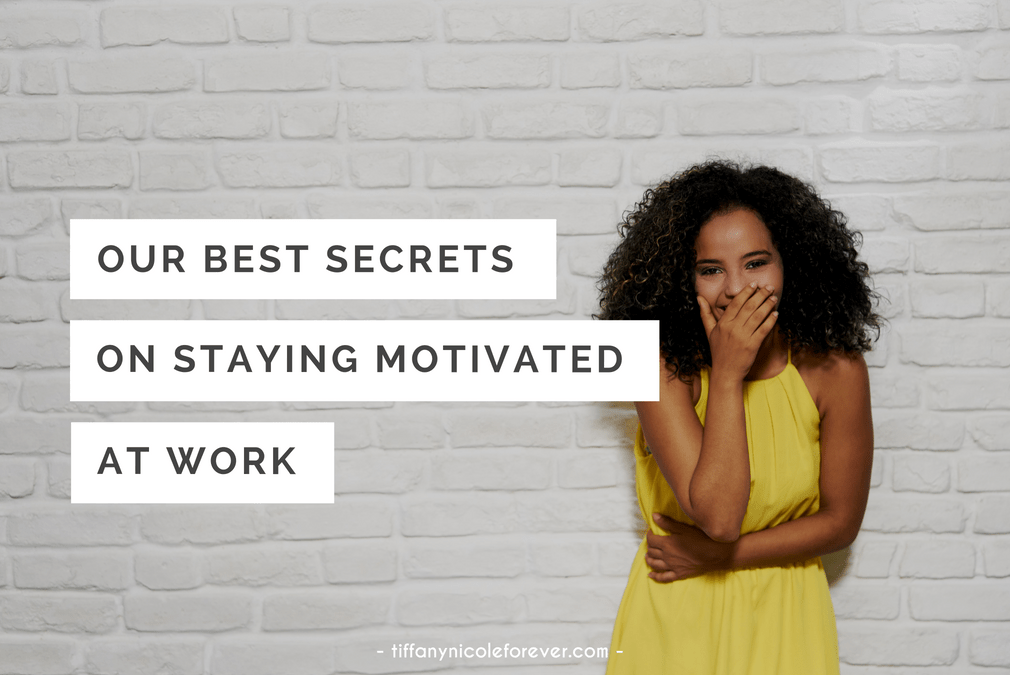 secrets to staying motivated at work - Tiffany Nicole Forever Blog