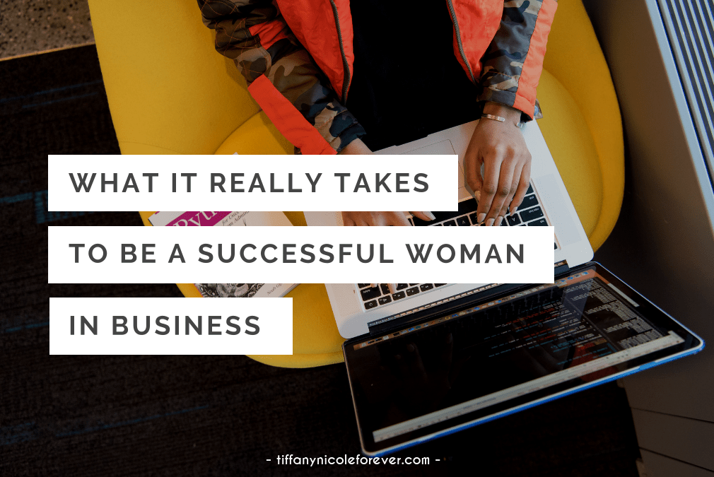 what it really takes to be a successful woman in business - Tiffany Nicole Forever Blog
