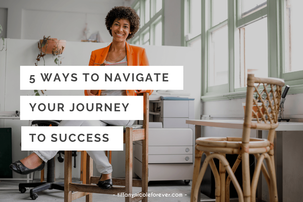 5 ways to navigate your journey to success - tiffany nicole forever blog