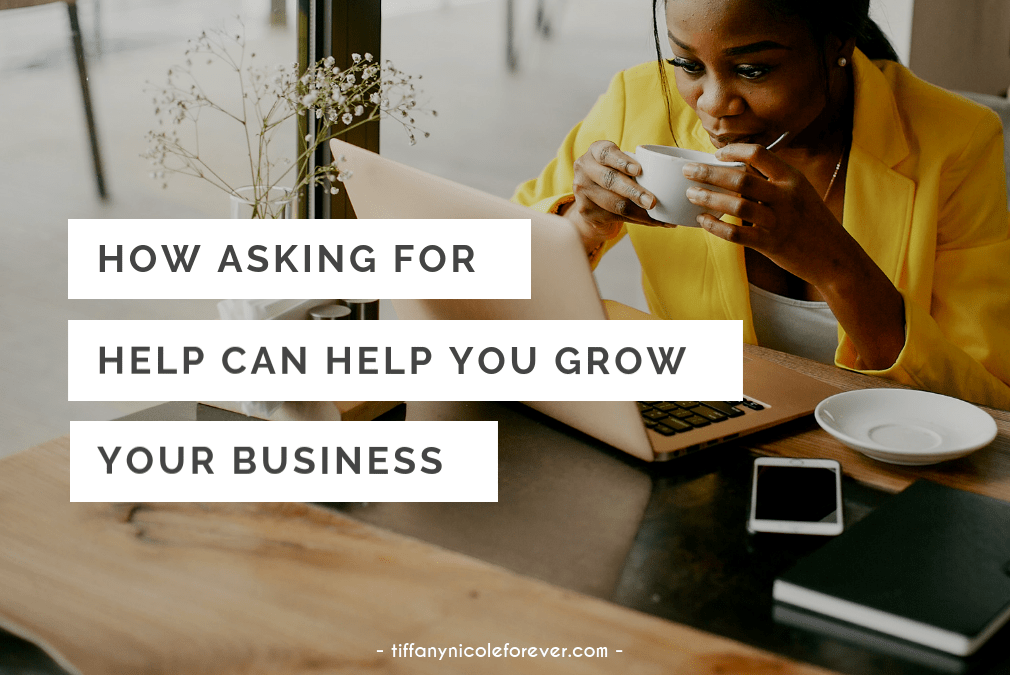 how asking for help can help you grow your business - Tiffany Nicole Forever Blog