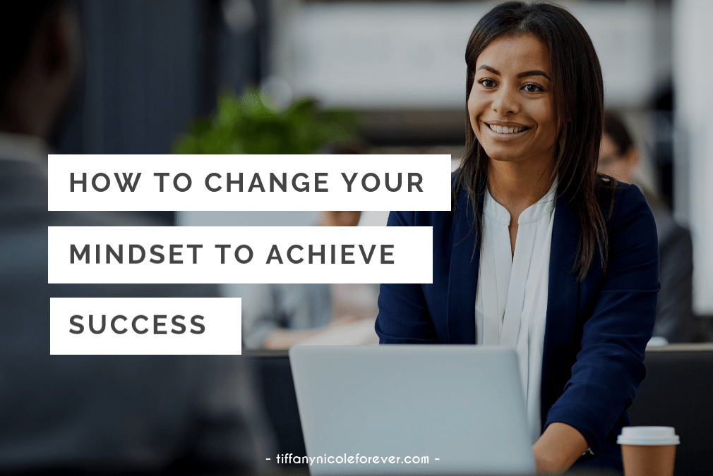 how to change your mindselt to achieve success - tiffany nicole forever blog