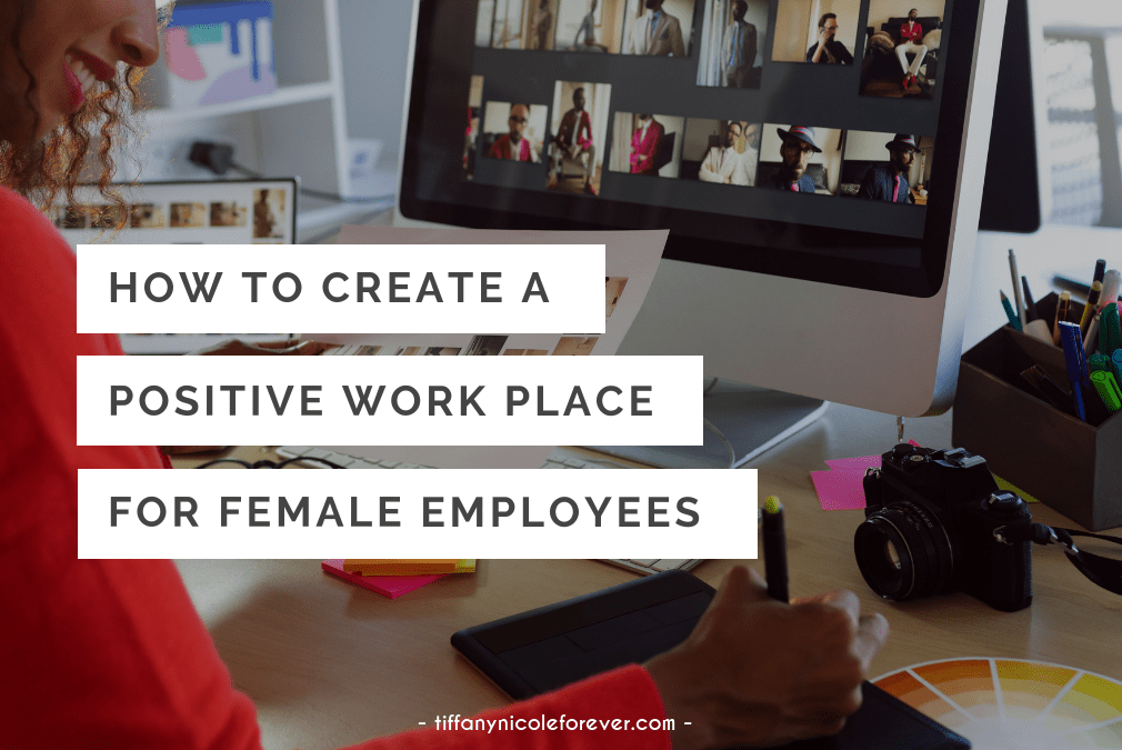 how to create a positive workplace for female employees - tiffany nicole forever blog