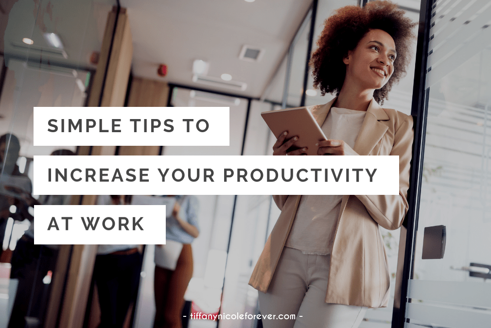 simple ways to increase your productivity at work - Tiffany Nicole Forever Blog