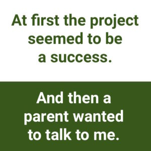 """being open to negative feedback: """"At first the project seemed to be a success. And then a parent wanted to talk to me."""""""