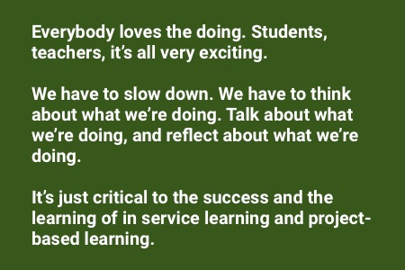 "About service learning: ""Everybody loves the doing. Students, teachers, it's all very exciting. We have to slow down, we have to think about what we're doing, talk about what we're doing and reflect about what we're doing. It's just critical to the success and the learning of in service learning and project-based learning."""