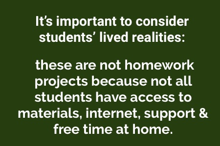 """It's important to consider students' lived realities: these are not homework projects because not all students have access to materials, internet, support & free time at home."""