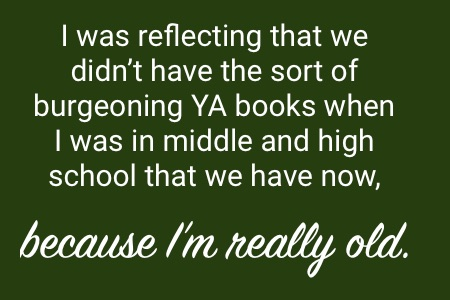 """""""I was reflecting that we didn't have the sort of burgeoning YA books when I was in middl and high school that we have now, because I'm really old."""""""