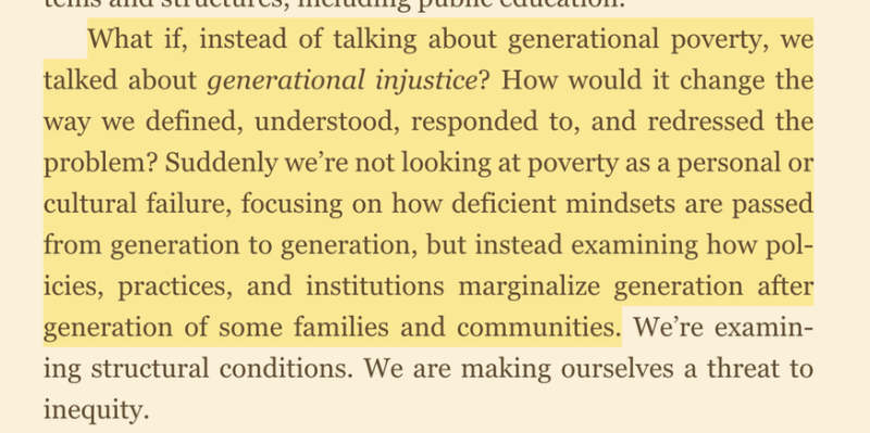 "Photo of the book with this quote: ""What if, instead of talking about generational poverty, we talk about generational injustice? How would it change the way we defined, understood, responded to, and redressed the problem? Suddenly, we're not looking at poverty as a personal or cultural failure focusing on how deficit mindsets are passed from generation to generation. But instead, examining how policies, practices, and institutions marginalize generation after generation of some families and communities."""