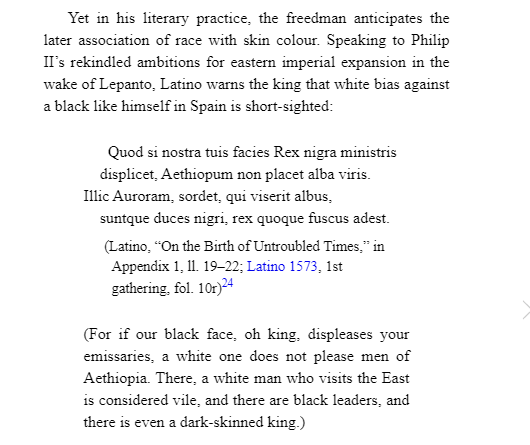 An excerpt from The Epic of Juan Latino: Dilemmas of Race and Religion in Renaissance Spain  For if our black face, oh king, displeases your emissaries, a white one does not please men of Aethopia.  There, a white man who visits the East is considered vile, and there are black leaders, and there is even a dark-skinned king.
