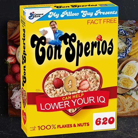 Show art - My Pillow Guy Presents Conspirios, a new breakfast cereal to help you lower your IQ.
