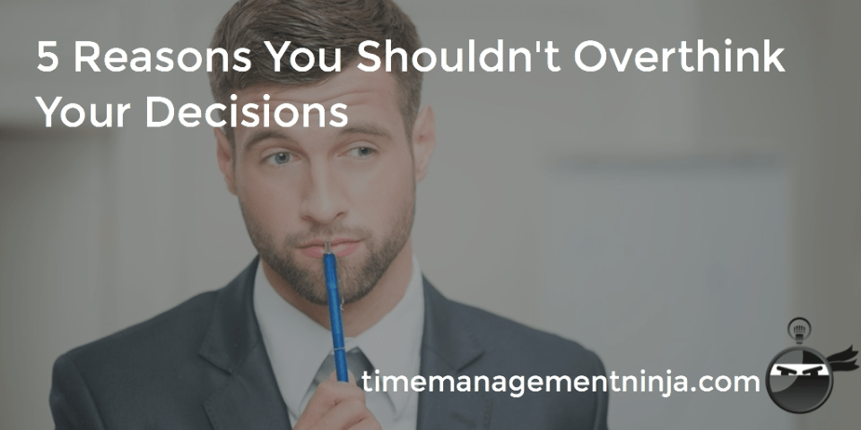 5 Reasons You Shouldn't Overthink Your Decisions