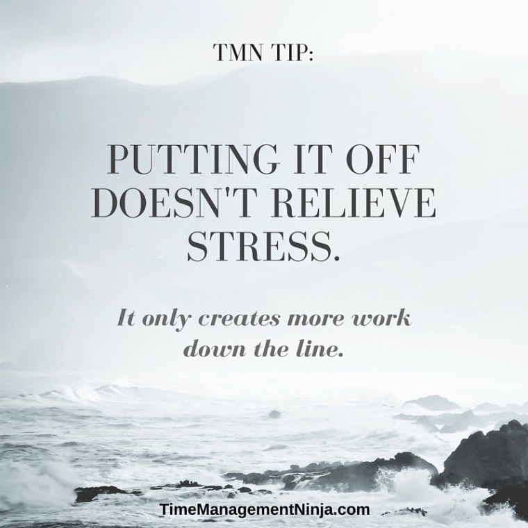 Putting it off doesn't relieve stress. it only creates more work down the line.