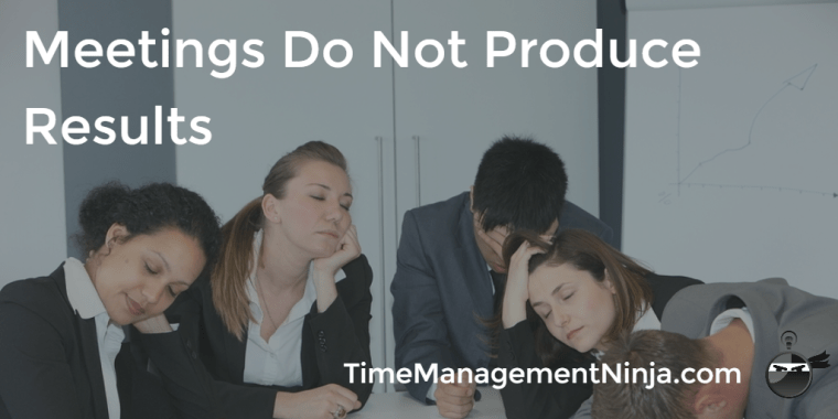 Meetings Do Not Produce Results