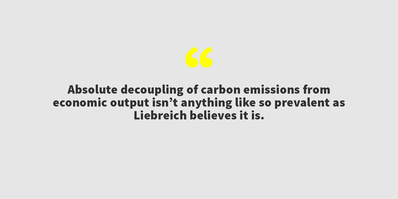 Absolute decoupling of carbon emissions from economic output, for example, isn't anything like so prevalent as Liebreich believes it is.