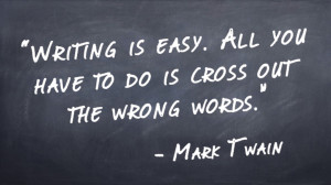 """Writing is easy. All you have to do is cross out the wrong words."" -Mark Twain"